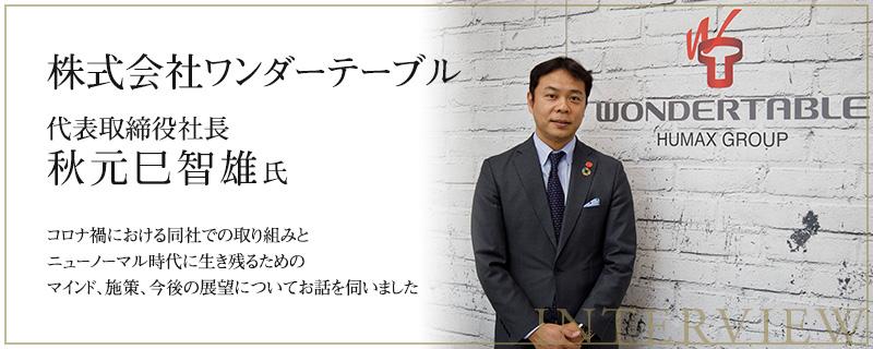 株式会社ワンダーテーブル 代表取締役社⻑ 秋元⺒智雄 ⽒ インタビュー